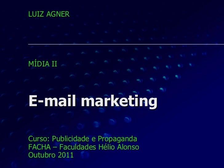 E-mail marketing Curso: Publicidade e Propaganda FACHA – Faculdades Hélio Alonso Outubro 2011 LUIZ AGNER MÍDIA II