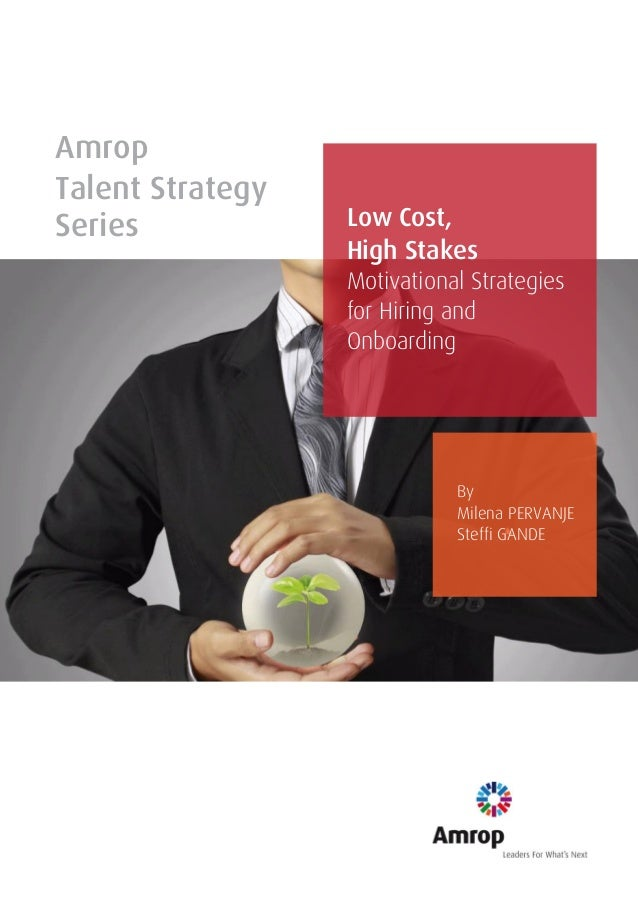 Amrop Talent Strategy Series Low Cost, High Stakes Motivational Strategies for Hiring and Onboarding By Milena PERVANJE St...