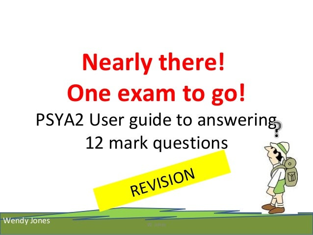 Nearly there! One exam to go! PSYA2 User guide to answering 12 mark questions REVISION W. Jones Wendy Jones