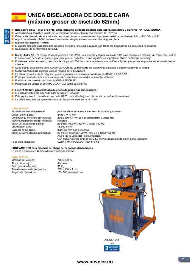 23 www.beveler.eu UNICA BISELADORA DE DOBLE CARA (máximo grosor de biselado 62mm) Biseladora UZ50 – muy eficiente, única m...