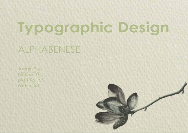 Typographic Design Jongki Seo n8836710 & Matt Keliher n5036453 ALPHABENESE