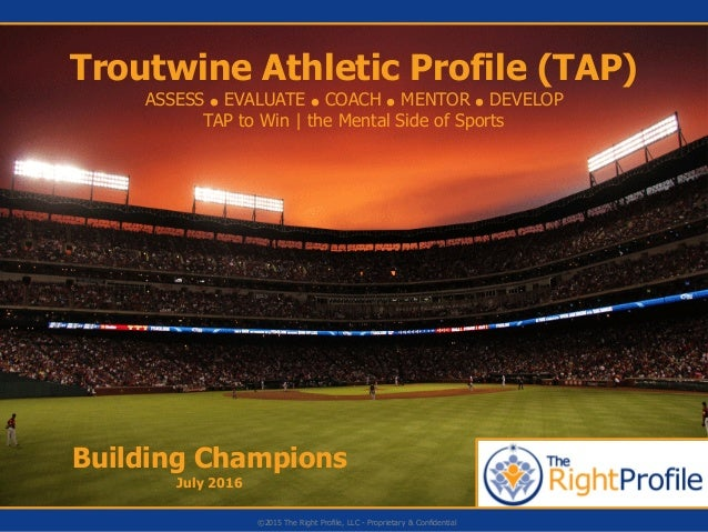 Building Champions July 2016 Troutwine Athletic Profile (TAP) ASSESS ● EVALUATE ● COACH ● MENTOR ● DEVELOP TAP to Win | th...