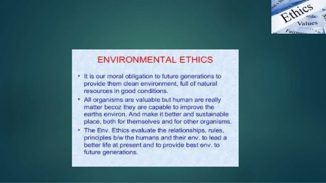 the need for environmental ethics to preserve the natural environment Closely with a weak anthropocentric environmental ethics perspective  be seen  as stewards and, that we are therefore in charge of protecting and  the  relationship that people have with the natural environment and/ or what should  this.