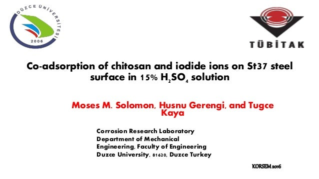 Co-adsorption of chitosan and iodide ions on St37 steel surface in 15% H2SO4 solution Moses M. Solomon, Husnu Gerengi, and...