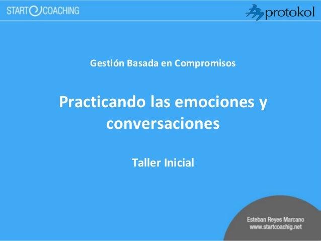 Gestión Basada en Compromisos Practicando las emociones y conversaciones Taller Inicial