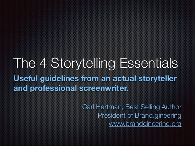 The 4 Storytelling Essentials Useful guidelines from an actual storyteller and professional screenwriter. ! Carl Hartman, ...