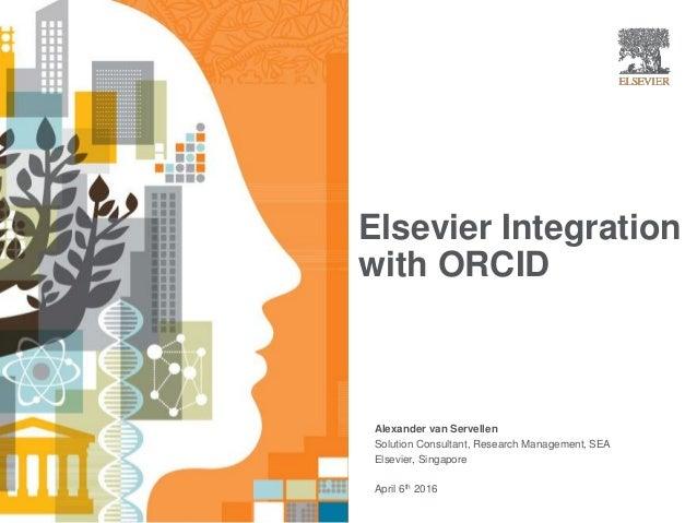 Elsevier Integration with ORCID | Alexander van Servellen Solution Consultant, Research Management, SEA Elsevier, Singapor...