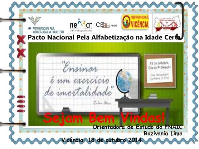 Pacto Nacional Pela Alfabetização na Idade Certa  Sejam Bem Vindas!  Orientadora de Estudo do PNAIC  Rozivania Lima  Vicên...