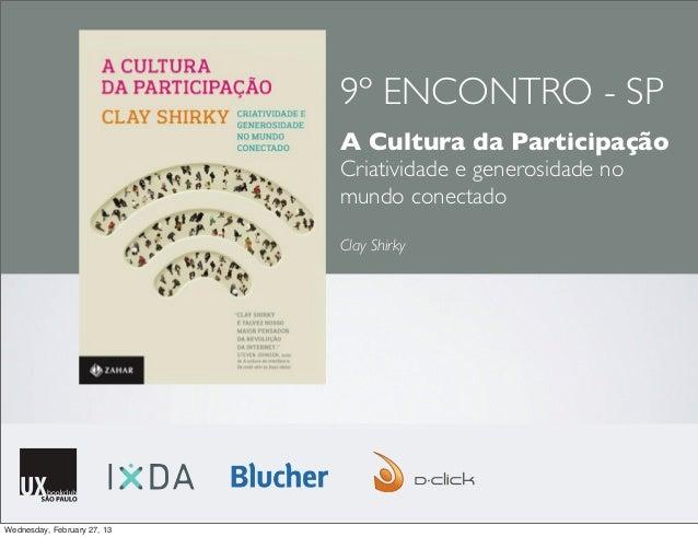 9º ENCONTRO - SPA Cultura da ParticipaçãoCriatividade e generosidade nomundo conectadoClay ShirkyWednesday, February 27, 13