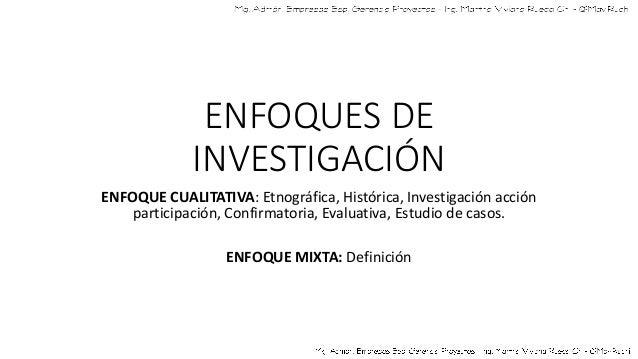 ENFOQUES DE INVESTIGACIÓN ENFOQUE CUALITATIVA: Etnográfica, Histórica, Investigación acción participación, Confirmatoria, ...