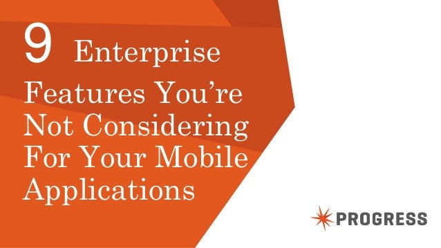 © 2014 Progress Software Corporation. All rights reserved.1 9 Enterprise Features You're Not Considering For Your Mobile A...