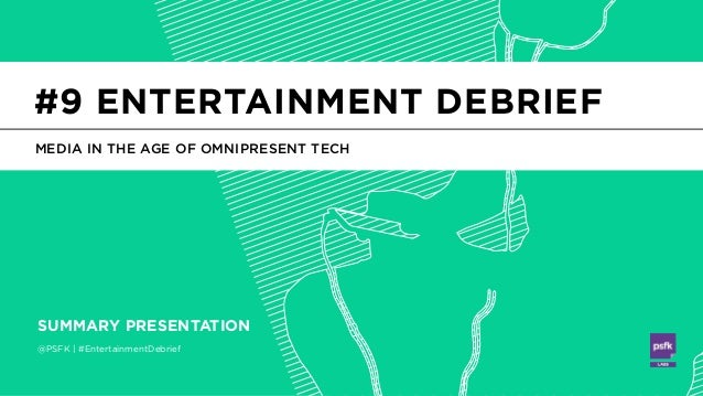 @PSFK | #EntertainmentDebrief SUMMARY PRESENTATION MEDIA IN THE AGE OF OMNIPRESENT TECH #9 ENTERTAINMENT DEBRIEF