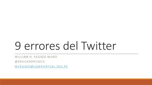 9 errores del Twitter WILLIAM H. VEGAZO MURO @EDUCADOR23013 WVEGAZO@USMPVIRTUAL.EDU.PE