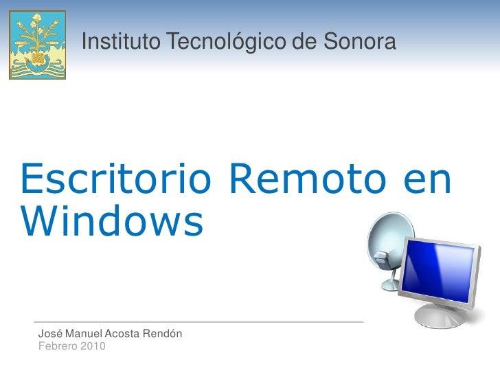 Instituto Tecnológico de Sonora     Escritorio Remoto en Windows  José Manuel Acosta Rendón Febrero 2010