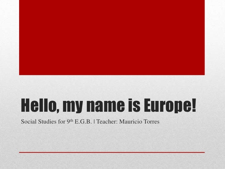 Hello, my name is Europe!Social Studies for 9th E.G.B. | Teacher: Mauricio Torres