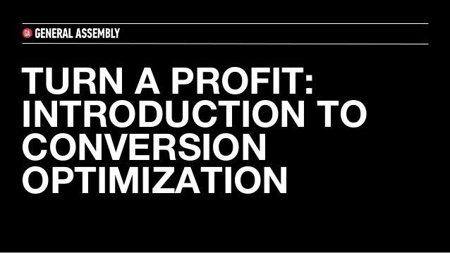 TURN A PROFIT: INTRODUCTION TO CONVERSION OPTIMIZATION