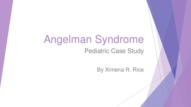 Angelman Syndrome Pediatric Case Study By Ximena R. Rice
