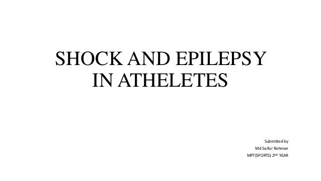 SHOCK AND EPILEPSY  IN ATHELETES  Submitted by  Md Saifur Rahman  MPT(SPORTS) 2ND YEAR