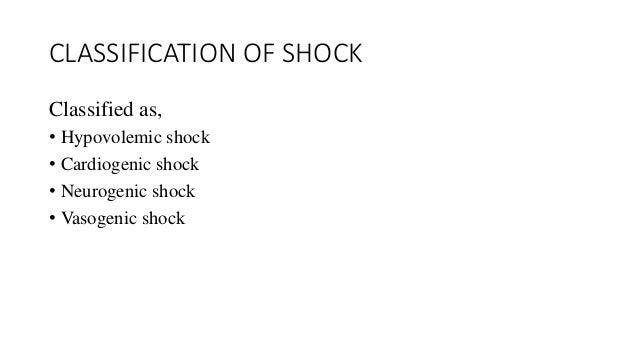 CLASSIFICATION OF SHOCK  Classified as,  • Hypovolemic shock  • Cardiogenic shock  • Neurogenic shock  • Vasogenic shock