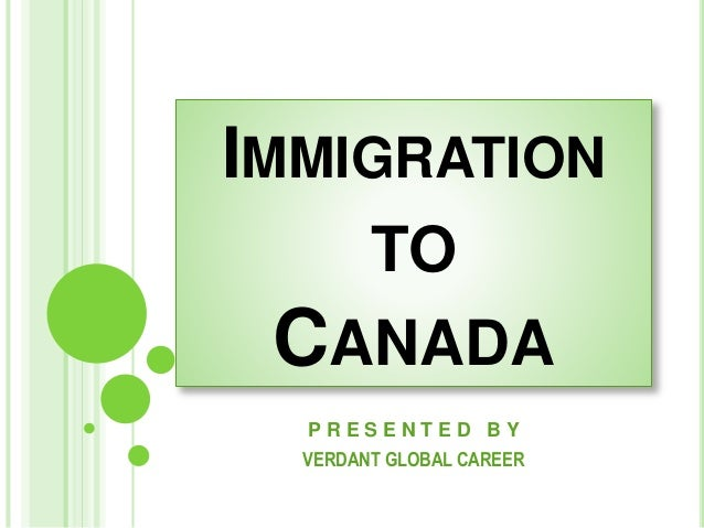 IMMIGRATION TO CANADA P R E S E N T E D B Y VERDANT GLOBAL CAREER