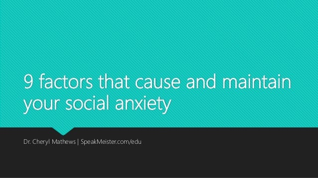 9 factors that cause and maintain your social anxiety Dr. Cheryl Mathews | SpeakMeister.com/edu