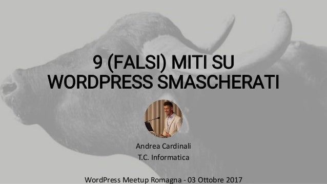 9 (FALSI) MITI SU WORDPRESS SMASCHERATI Andrea Cardinali T.C. Informatica WordPress Meetup Romagna - 03 Ottobre 2017