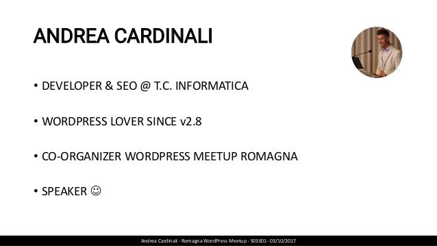 ANDREA CARDINALI • DEVELOPER & SEO @ T.C. INFORMATICA • WORDPRESS LOVER SINCE v2.8 • CO-ORGANIZER WORDPRESS MEETUP ROMAGNA...