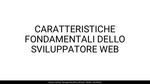 CARATTERISTICHE FONDAMENTALI DELLO SVILUPPATORE WEB Andrea Cardinali - Romagna WordPress Meetup - S03E01- 03/10/2017