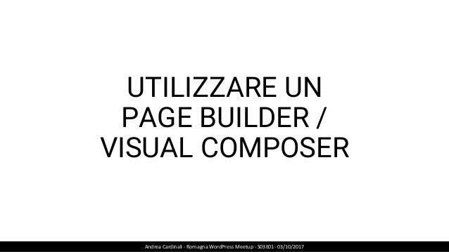 UTILIZZARE UN PAGE BUILDER / VISUAL COMPOSER Andrea Cardinali - Romagna WordPress Meetup - S03E01- 03/10/2017