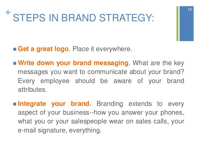 + STEPS IN BRAND STRATEGY:  Get a great logo. Place it everywhere.  Write down your brand messaging. What are the key me...