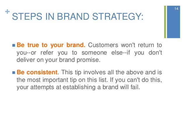 + STEPS IN BRAND STRATEGY:  Be true to your brand. Customers won't return to you--or refer you to someone else--if you do...