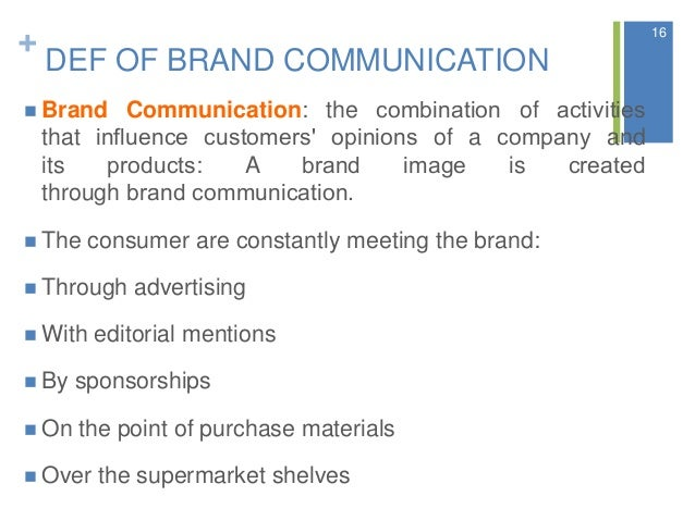 + DEF OF BRAND COMMUNICATION  Brand Communication: the combination of activities that influence customers' opinions ...