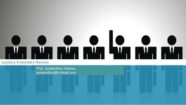 Logística Ambiental e Reversa Prof. Jocelenilton Gomes jocelenilton@hotmail.com