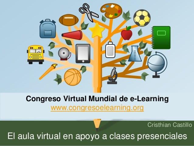 Congreso Virtual Mundial de e-Learning  Cristhian Castillo  www.congresoelearning.org  El aula virtual en apoyo a clases p...