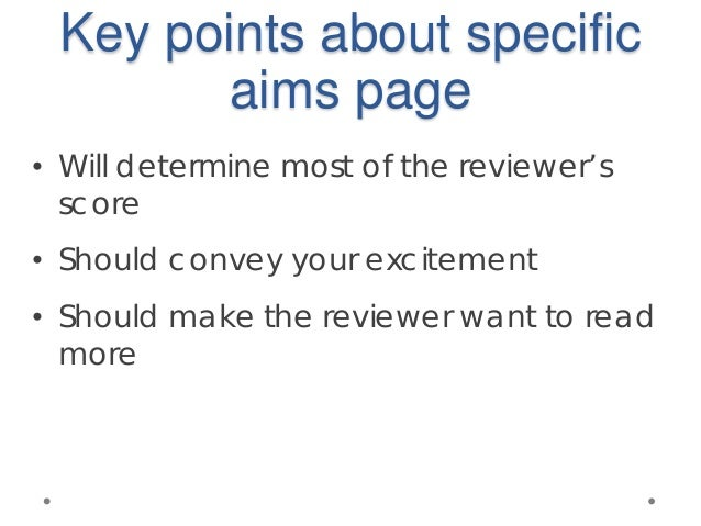 Key points about specific aims page • Will determine most of the reviewer's score • Should convey your excitement • Should...