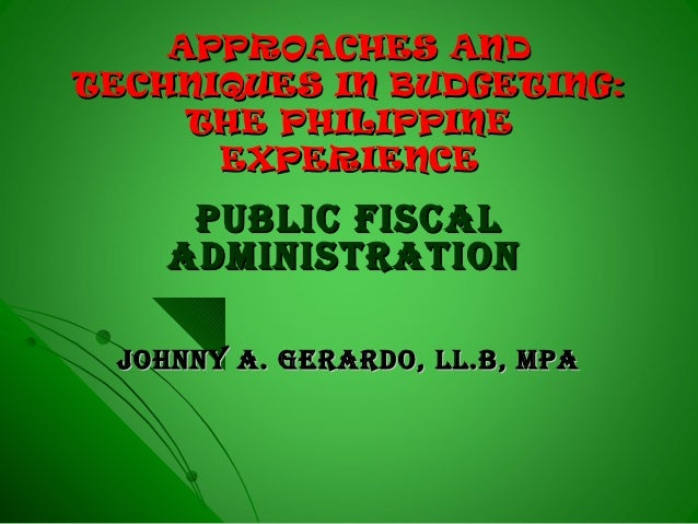 APPROACHES ANDAPPROACHES AND TECHNIQUES IN BUDGETING:TECHNIQUES IN BUDGETING: THE PHILIPPINETHE PHILIPPINE EXPERIENCEEXPER...