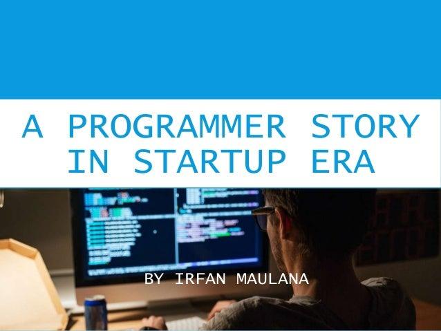 A PROGRAMMER STORY IN STARTUP ERA BY IRFAN MAULANA