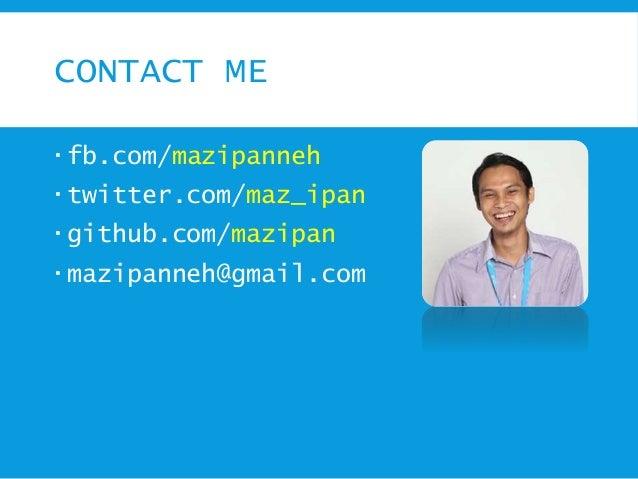 CONTACT ME  fb.com/mazipanneh  twitter.com/maz_ipan  github.com/mazipan  mazipanneh@gmail.com