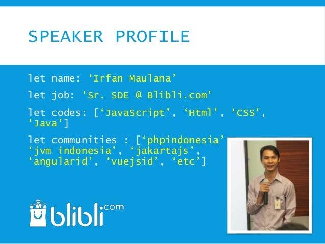 SPEAKER PROFILE let name: 'Irfan Maulana' let job: 'Sr. SDE @ Blibli.com' let codes: ['JavaScript', 'Html', 'CSS', 'Java']...