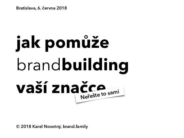 jak pomůže brandbuilding vaší značce © 2018 Karel Novotný, brand.family Bratislava, 6. června 2018 Neřešte to sami