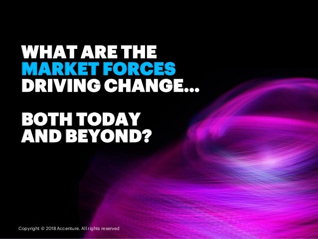 WHAT ARE THE MARKET FORCES DRIVING CHANGE… BOTH TODAY AND BEYOND? Copyright © 2018 Accenture. All rights reserved