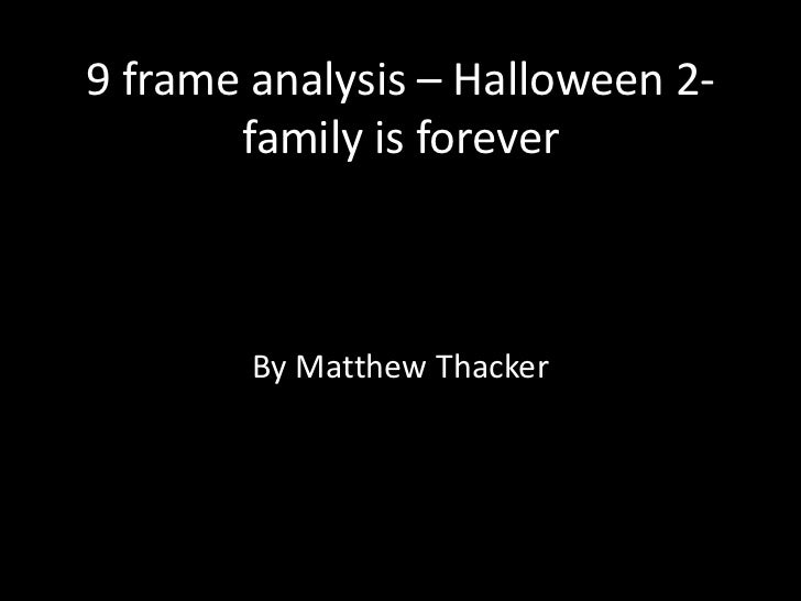 9 frame analysis – Halloween 2-       family is forever        By Matthew Thacker