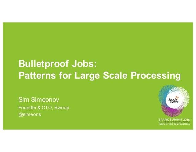 Bulletproof Jobs: Patterns for Large Scale Processing Sim Simeonov Founder & CTO, Swoop @simeons
