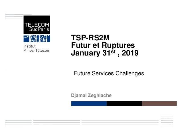 Réseaux et Services Multimédia MobilesDNAC 2014 TSP-RS2M Futur et Ruptures January 31st , 2019 Djamal Zeghlache Future Ser...