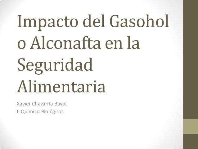 Impacto del Gasoholo Alconafta en laSeguridadAlimentariaXavier Chavarría BayotII Químico-Biológicas