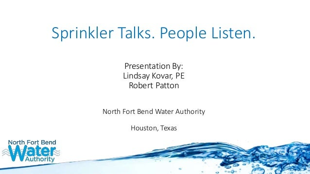 Sprinkler Talks. People Listen. Presentation By: Lindsay Kovar, PE Robert Patton North Fort Bend Water Authority Houston, ...