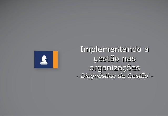 Implementando aImplementando a gestão nasgestão nas organizaçõesorganizações - Diagnóstico de Gestão -- Diagnóstico de Ges...