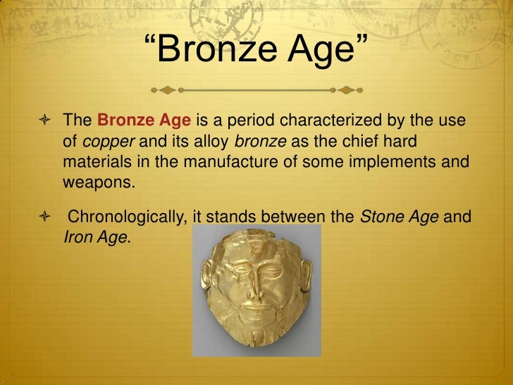 bronze age The bronze age is a historical period characterised by the use of bronze rather  than stone or iron depending where on the planet you're.