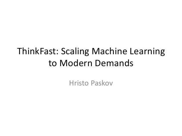 ThinkFast: Scaling Machine Learning to Modern Demands Hristo Paskov