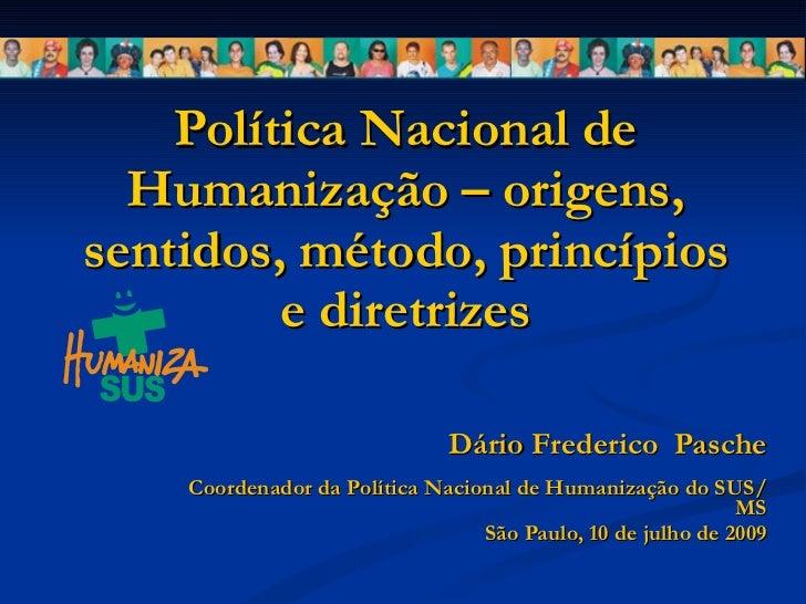 Política Nacional de Humanização – origens, sentidos, método, princípios e diretrizes Dário Frederico  Pasche Coordenador ...